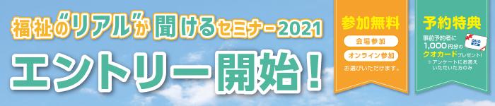 """福祉の""""リアル""""が聞けるセミナー2021 エントリー開始!"""