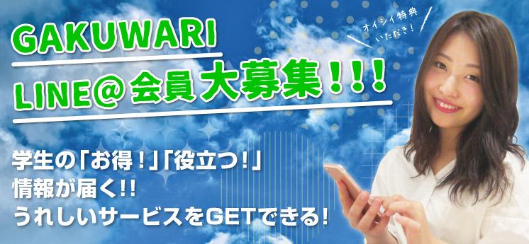 GAKUWARI LINE@会員 大募集!!! 学生の「お得!」「役立つ!」情報が届く!!うれしいサービスをGETできる!
